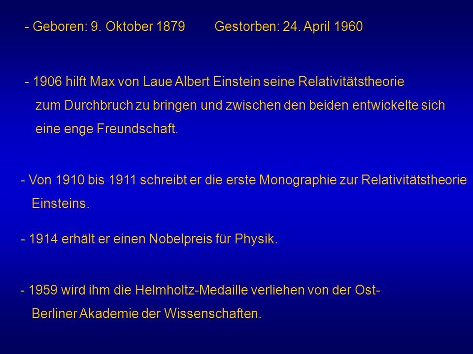 - Geboren: 9. Oktober 1879 Gestorben: 24. April 1960 - 1906 hilft Max von Laue Albert Einstein seine Relativitätstheorie zum Durchbruch zu bringen und