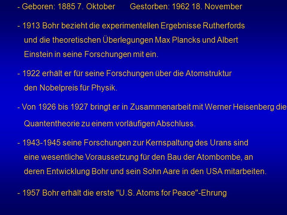 - Geboren: 1885 7. Oktober Gestorben: 1962 18. November - 1913 Bohr bezieht die experimentellen Ergebnisse Rutherfords und die theoretischen Überlegun