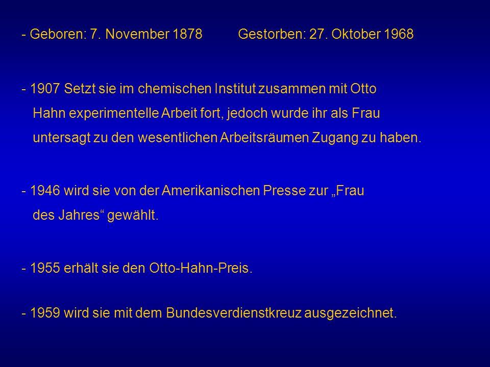 - Geboren: 7. November 1878 Gestorben: 27. Oktober 1968 - 1907 Setzt sie im chemischen Institut zusammen mit Otto Hahn experimentelle Arbeit fort, jed