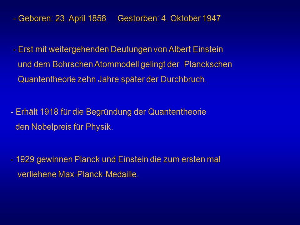 - Geboren: 23. April 1858 Gestorben: 4. Oktober 1947 - Erst mit weitergehenden Deutungen von Albert Einstein und dem Bohrschen Atommodell gelingt der