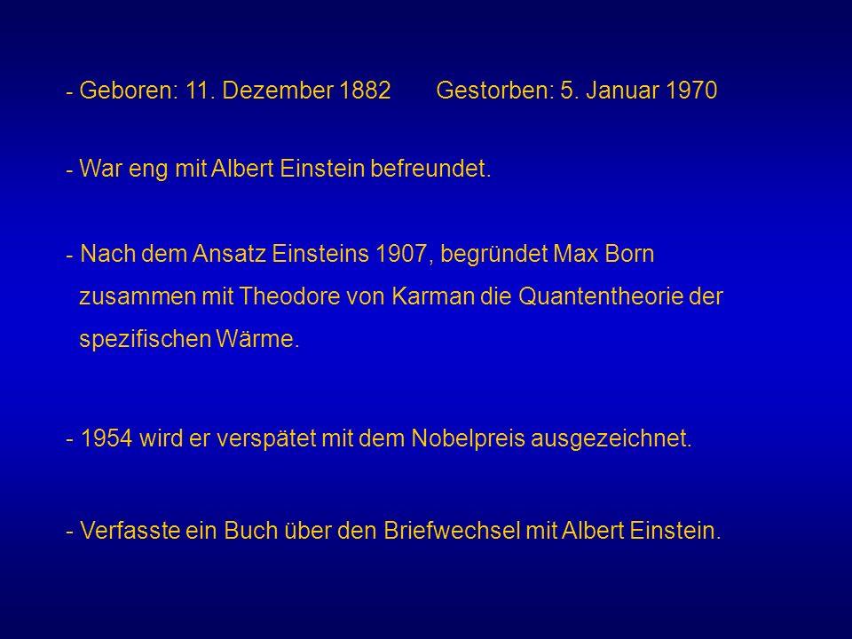 - Geboren: 11. Dezember 1882 Gestorben: 5. Januar 1970 - War eng mit Albert Einstein befreundet. - Nach dem Ansatz Einsteins 1907, begründet Max Born