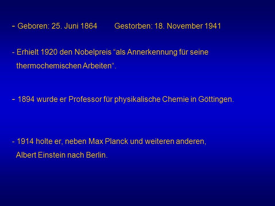 - Geboren: 25. Juni 1864 Gestorben: 18. November 1941 - Erhielt 1920 den Nobelpreis als Annerkennung für seine thermochemischen Arbeiten. - 1914 holte