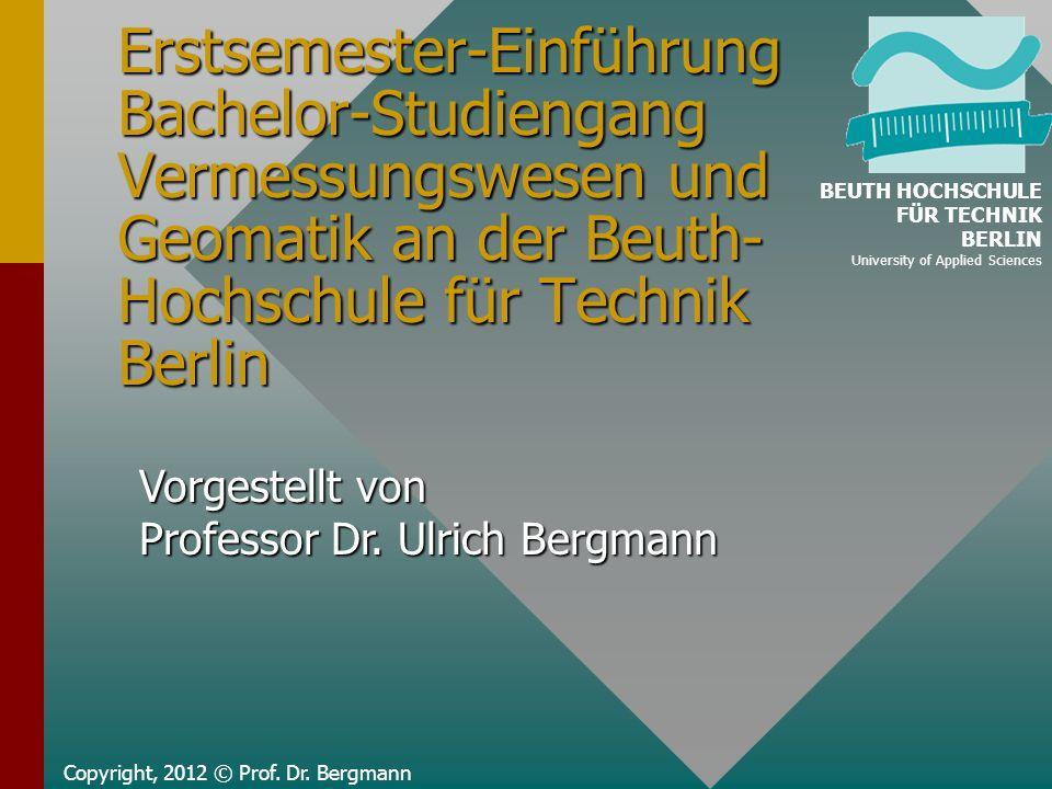 Erstsemester-Einführung Bachelor-Studiengang Vermessungswesen und Geomatik an der Beuth- Hochschule für Technik Berlin Copyright, 2012 © Prof. Dr. Ber