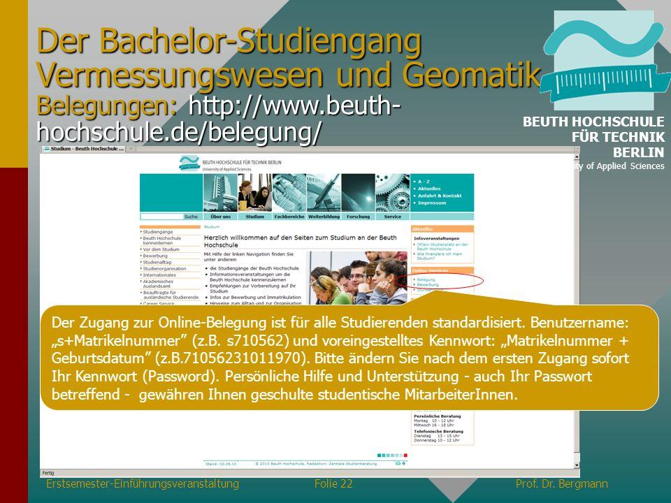 Erstsemester-EinführungsveranstaltungFolie 22Prof. Dr. Bergmann Der Bachelor-Studiengang Vermessungswesen und Geomatik Belegungen: http://www.beuth- h