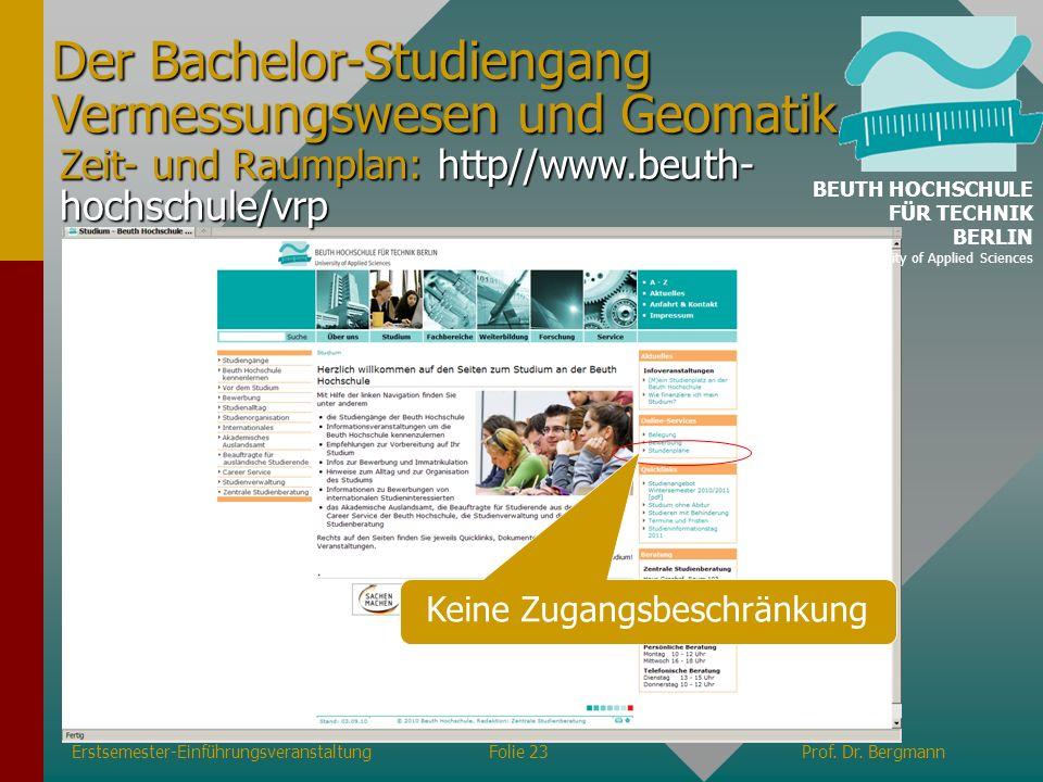 Erstsemester-EinführungsveranstaltungFolie 23Prof. Dr. Bergmann Zeit- und Raumplan: http//www.beuth- hochschule/vrp Der Bachelor-Studiengang Vermessun