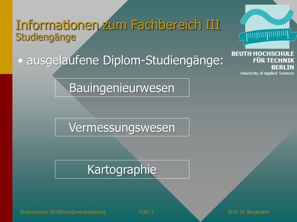 Informationen zum Fachbereich III Studiengänge Erstsemester-EinführungsveranstaltungFolie 3Prof. Dr. Bergmann ausgelaufene Diplom-Studiengänge: Bauing