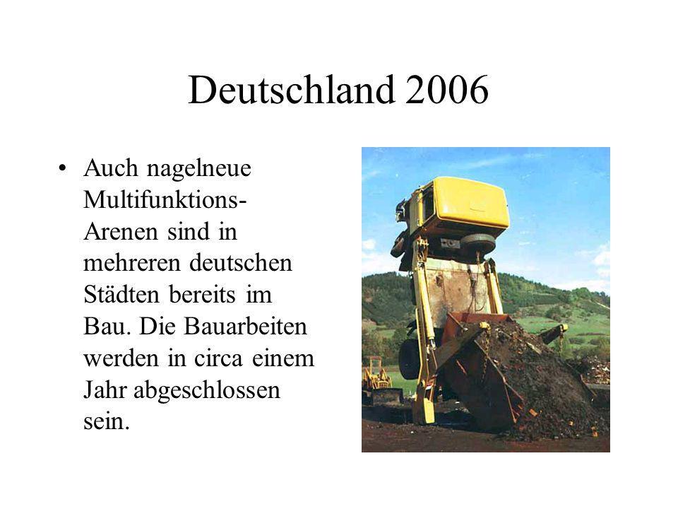 Deutschland 2006 Auch nagelneue Multifunktions- Arenen sind in mehreren deutschen Städten bereits im Bau. Die Bauarbeiten werden in circa einem Jahr a