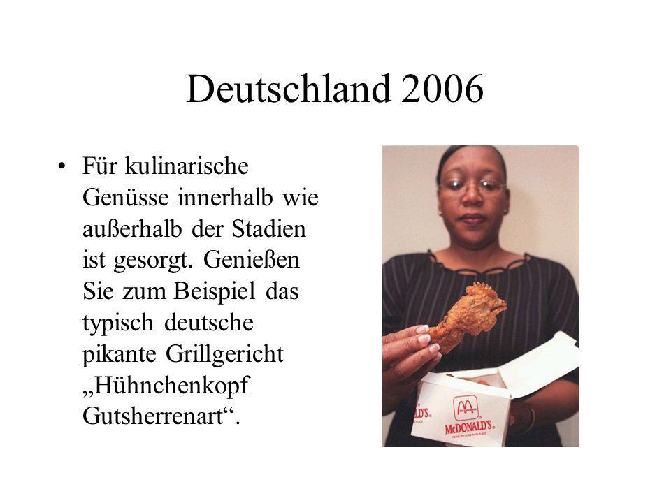 Deutschland 2006 Für kulinarische Genüsse innerhalb wie außerhalb der Stadien ist gesorgt. Genießen Sie zum Beispiel das typisch deutsche pikante Gril