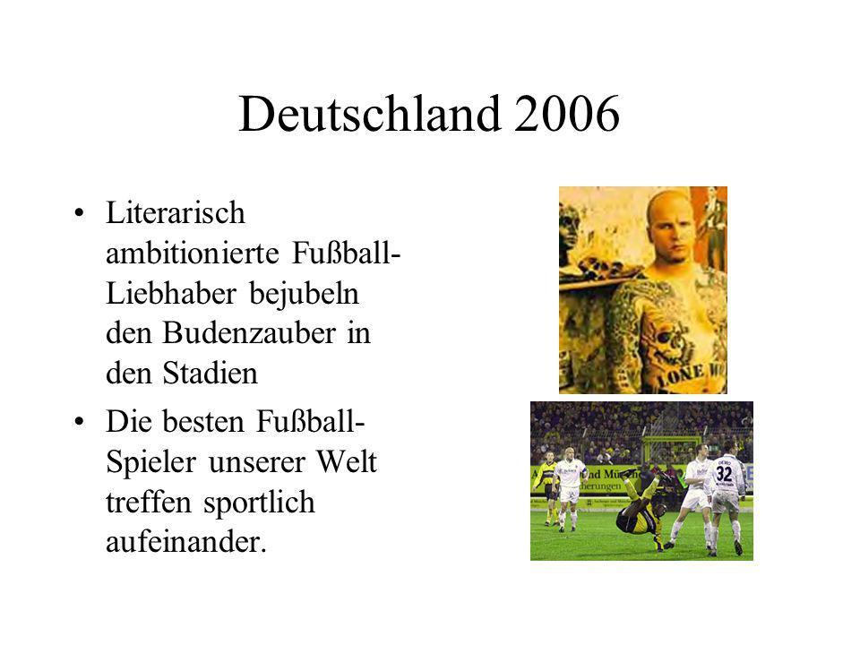 Deutschland 2006 Literarisch ambitionierte Fußball- Liebhaber bejubeln den Budenzauber in den Stadien Die besten Fußball- Spieler unserer Welt treffen