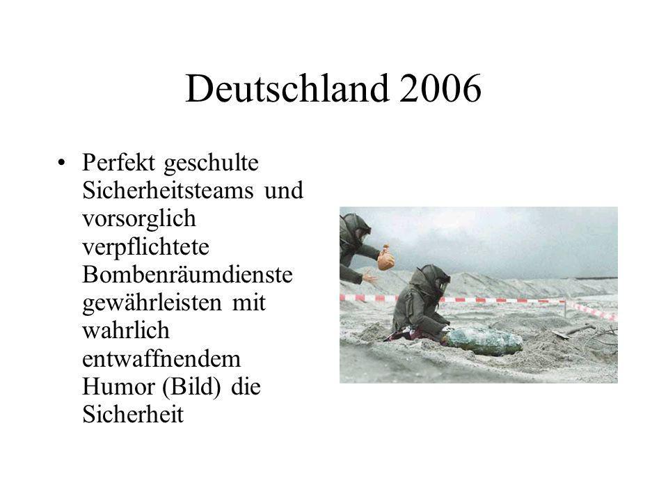 Deutschland 2006 Perfekt geschulte Sicherheitsteams und vorsorglich verpflichtete Bombenräumdienste gewährleisten mit wahrlich entwaffnendem Humor (Bi