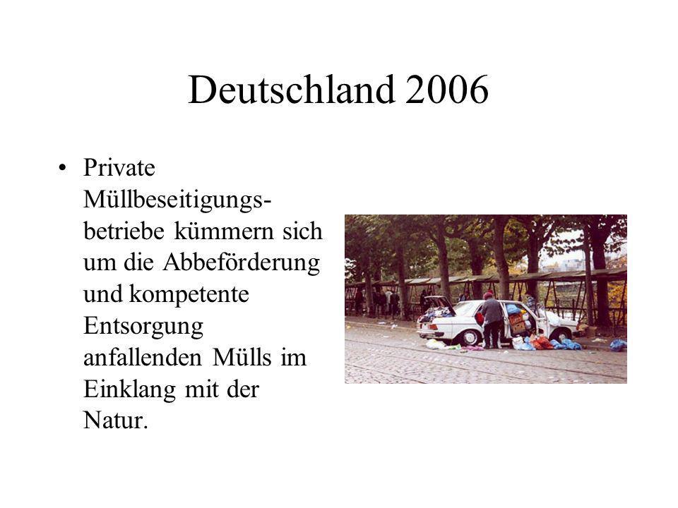 Deutschland 2006 Private Müllbeseitigungs- betriebe kümmern sich um die Abbeförderung und kompetente Entsorgung anfallenden Mülls im Einklang mit der