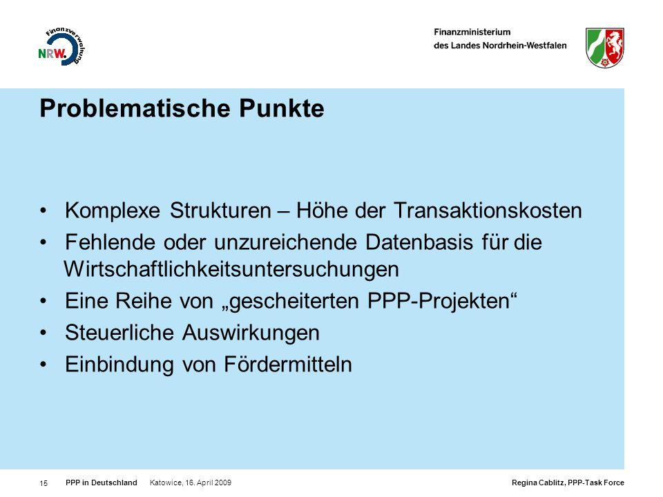 Regina Cablitz, PPP-Task Force PPP in Deutschland Katowice, 16. April 2009 15 Problematische Punkte Komplexe Strukturen – Höhe der Transaktionskosten