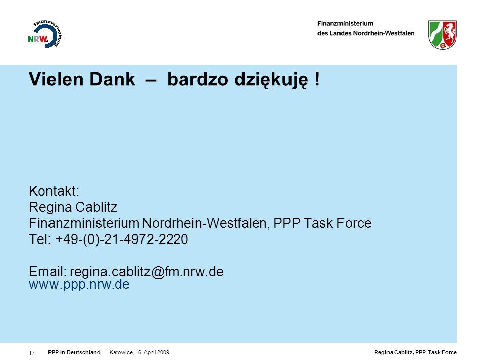 Regina Cablitz, PPP-Task Force PPP in Deutschland Katowice, 16. April 2009 17 Vielen Dank – bardzo dziękuję ! Kontakt: Regina Cablitz Finanzministeriu