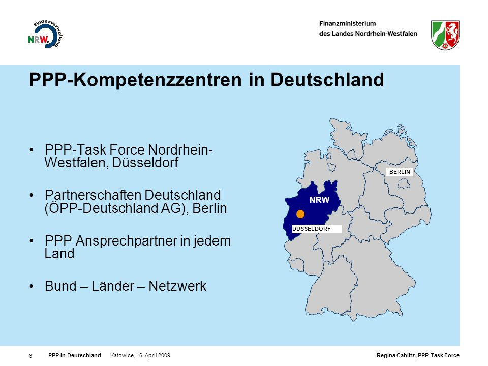 Regina Cablitz, PPP-Task Force PPP in Deutschland Katowice, 16. April 2009 6 PPP-Kompetenzzentren in Deutschland PPP-Task Force Nordrhein- Westfalen,