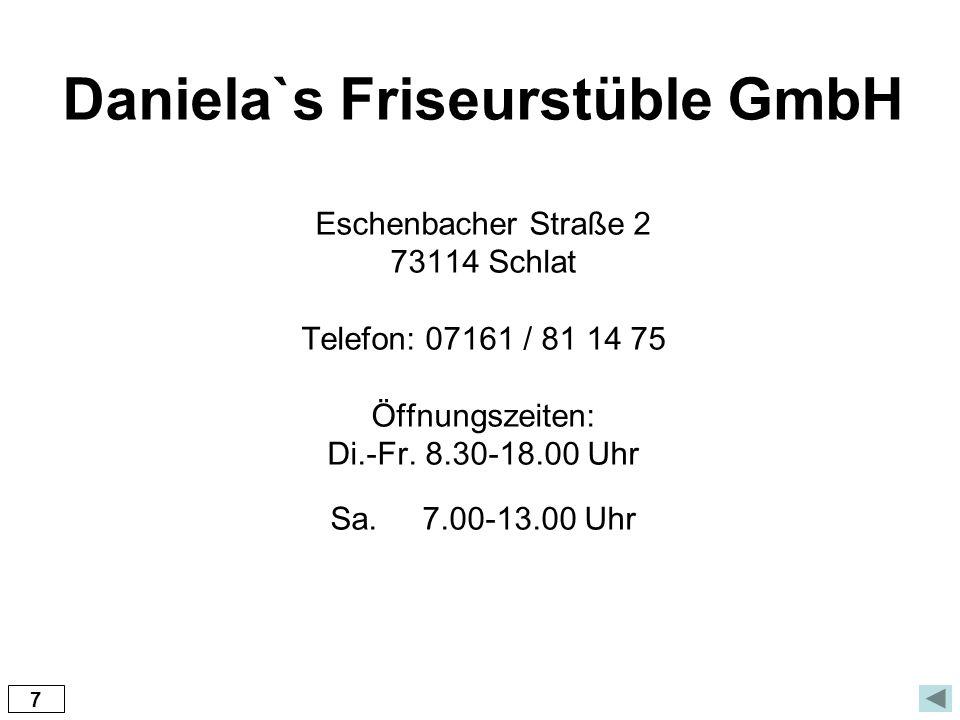 Daniela`s Friseurstüble GmbH Eschenbacher Straße 2 73114 Schlat Telefon: 07161 / 81 14 75 Öffnungszeiten: Di.-Fr. 8.30-18.00 Uhr Sa. 7.00-13.00 Uhr 7