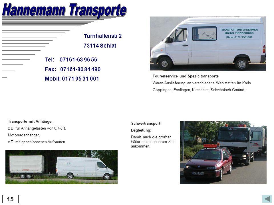 15 Turnhallenstr 2 73114 Schlat Tel: 07161-63 96 56 Fax: 07161-80 84 490 Mobil: 0171 95 31 001 Tourenservice und Spezialtransporte Waren-Auslieferung