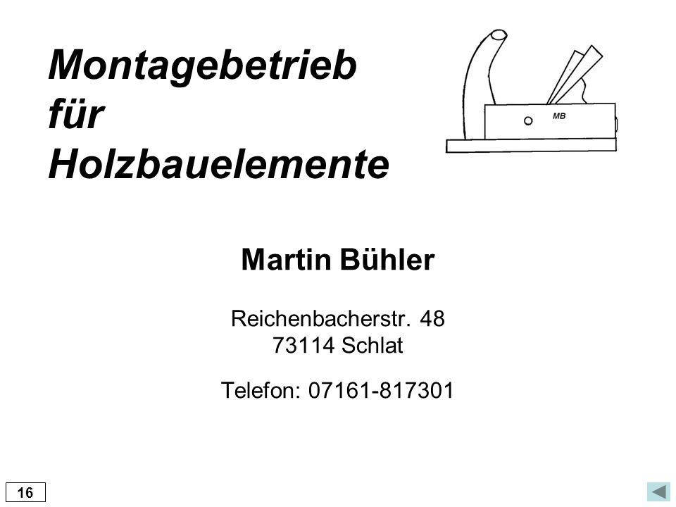 Martin Bühler Reichenbacherstr. 48 73114 Schlat Telefon: 07161-817301 Montagebetrieb für Holzbauelemente 16