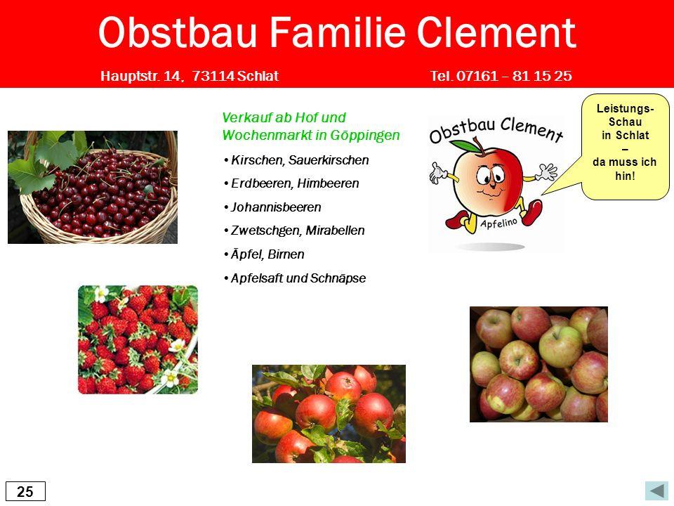 25 Obstbau Familie Clement Hauptstr. 14, 73114 Schlat Tel. 07161 – 81 15 25 Verkauf ab Hof und Wochenmarkt in Göppingen Kirschen, Sauerkirschen Erdbee
