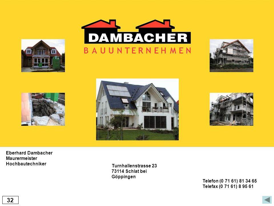 32 Eberhard Dambacher Maurermeister Hochbautechniker Turnhallenstrasse 23 73114 Schlat bei Göppingen Telefon (0 71 61) 81 34 65 Telefax (0 71 61) 8 95