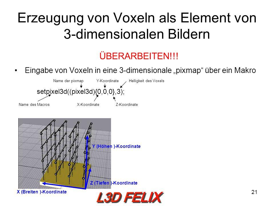 21 Erzeugung von Voxeln als Element von 3-dimensionalen Bildern Eingabe von Voxeln in eine 3-dimensionale pixmap über ein Makro setpixel3d((pixel3d){0,0,0},3); Y (Höhen )-Koordinate Z (Tiefen )-Koordinate X (Breiten )-Koordinate Name des Macros Name der pixmap X-KoordinateZ-Koordinate Y-KoordinateHelligkeit des Voxels ÜBERARBEITEN!!!