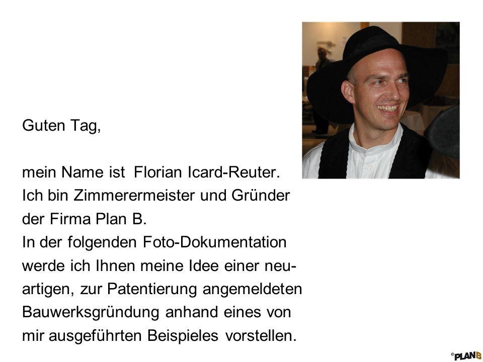 Guten Tag, mein Name ist Florian Icard-Reuter. Ich bin Zimmerermeister und Gründer der Firma Plan B. In der folgenden Foto-Dokumentation werde ich Ihn