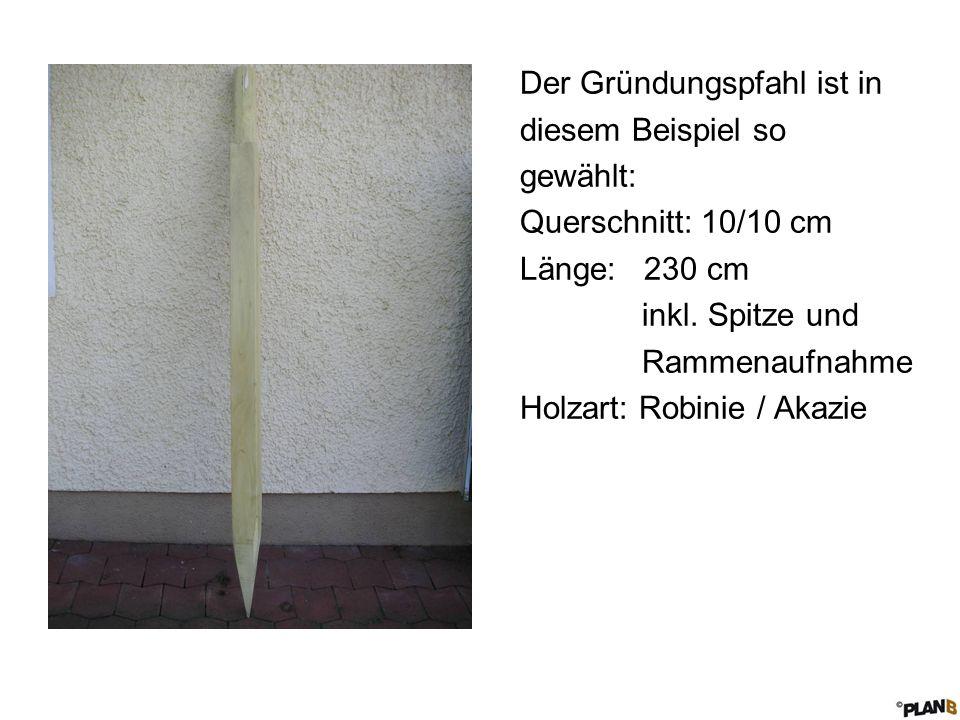 Der Gründungspfahl ist in diesem Beispiel so gewählt: Querschnitt: 10/10 cm Länge: 230 cm inkl. Spitze und Rammenaufnahme Holzart: Robinie / Akazie