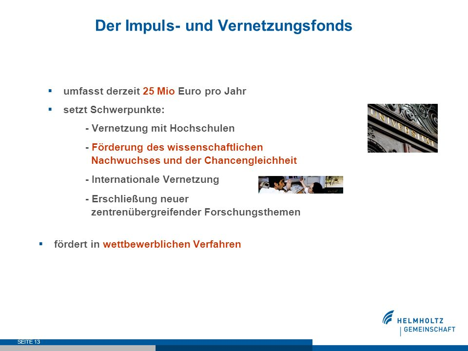 SEITE 13 Der Impuls- und Vernetzungsfonds umfasst derzeit 25 Mio Euro pro Jahr setzt Schwerpunkte: - Vernetzung mit Hochschulen - Förderung des wissen