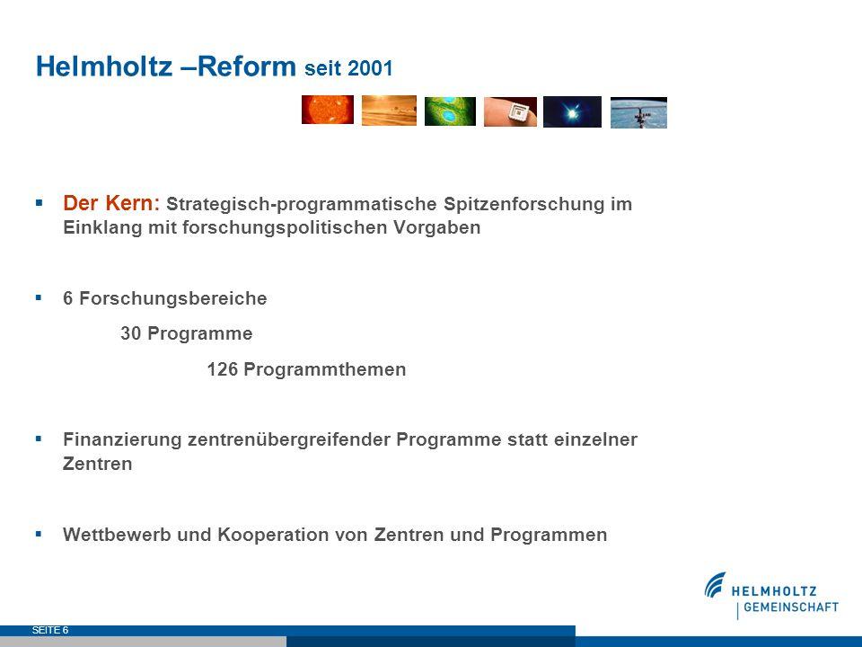 SEITE 6 Helmholtz –Reform seit 2001 Der Kern: Strategisch-programmatische Spitzenforschung im Einklang mit forschungspolitischen Vorgaben 6 Forschungs