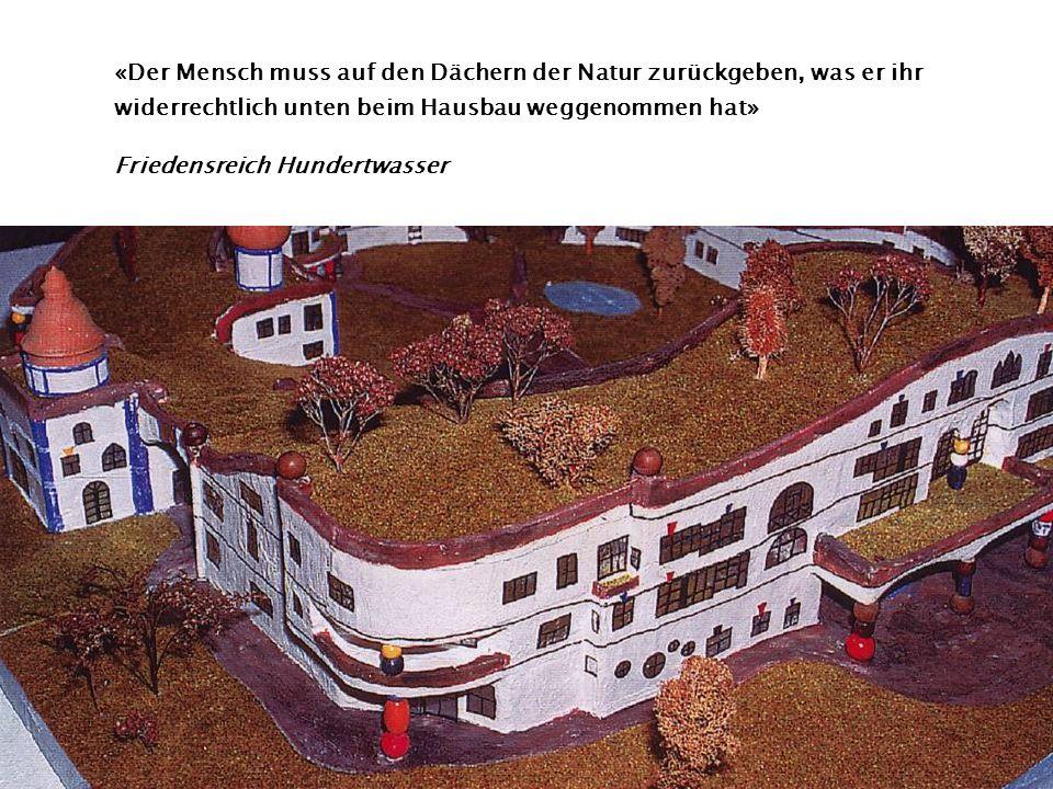 «Der Mensch muss auf den Dächern der Natur zurückgeben, was er ihr widerrechtlich unten beim Hausbau weggenommen hat» Friedensreich Hundertwasser