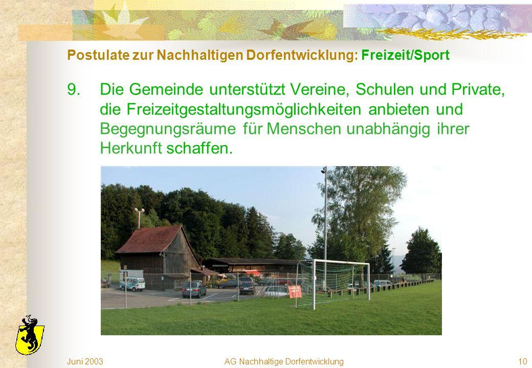Juni 2003AG Nachhaltige Dorfentwicklung10 Postulate zur Nachhaltigen Dorfentwicklung: Freizeit/Sport 9.Die Gemeinde unterstützt Vereine, Schulen und Private, die Freizeitgestaltungsmöglichkeiten anbieten und Begegnungsräume für Menschen unabhängig ihrer Herkunft schaffen.
