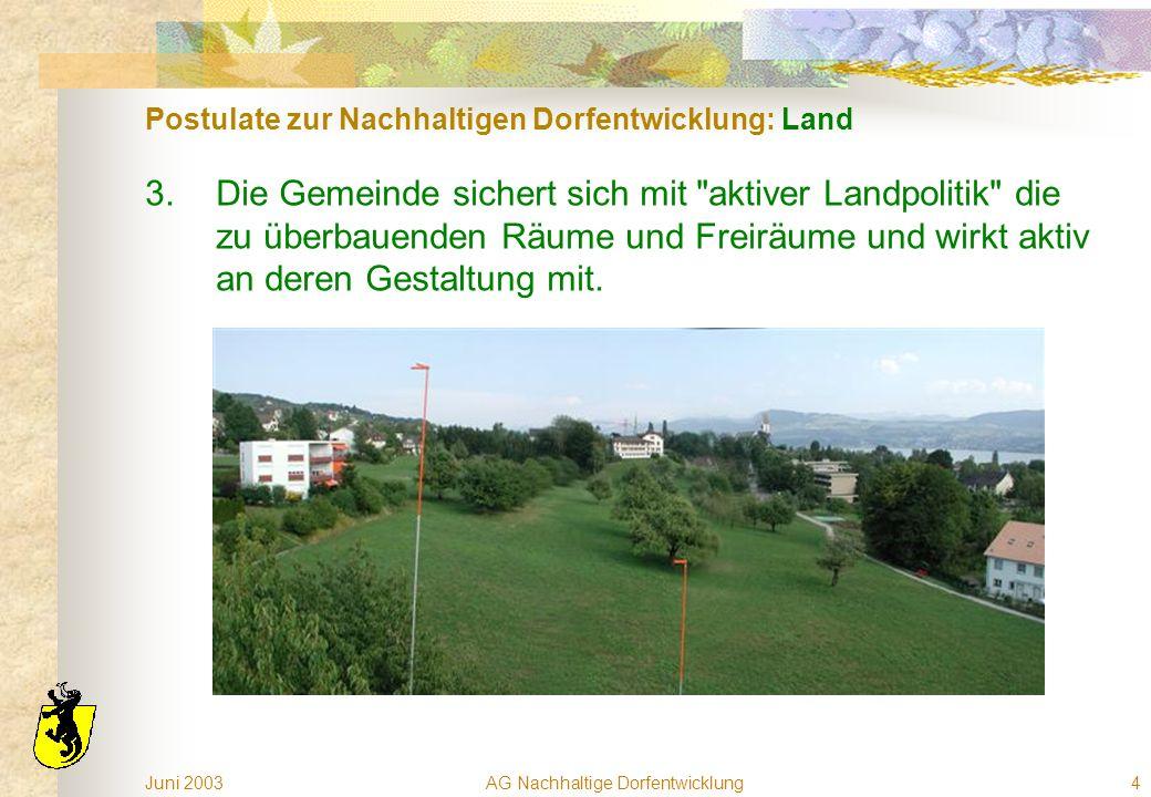 Juni 2003AG Nachhaltige Dorfentwicklung4 Postulate zur Nachhaltigen Dorfentwicklung: Land 3.Die Gemeinde sichert sich mit aktiver Landpolitik die zu überbauenden Räume und Freiräume und wirkt aktiv an deren Gestaltung mit.