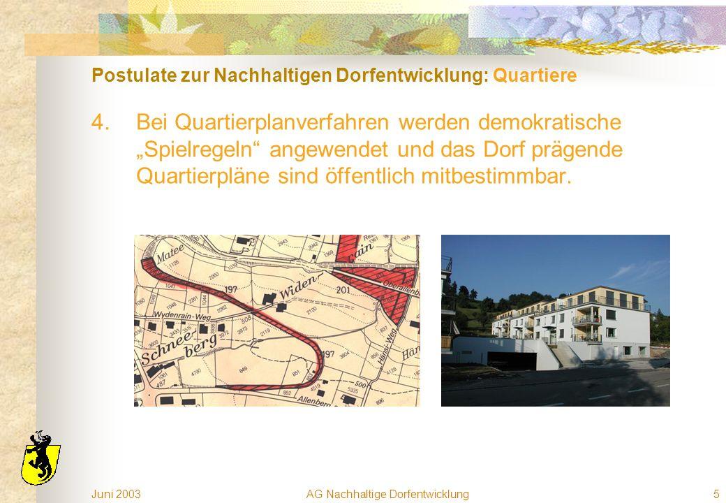 Juni 2003AG Nachhaltige Dorfentwicklung5 Postulate zur Nachhaltigen Dorfentwicklung: Quartiere 4.Bei Quartierplanverfahren werden demokratische Spielregeln angewendet und das Dorf prägende Quartierpläne sind öffentlich mitbestimmbar.
