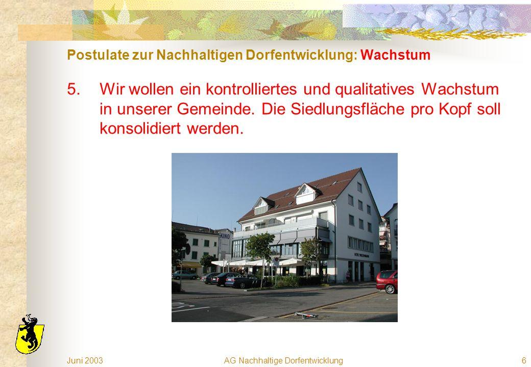 Juni 2003AG Nachhaltige Dorfentwicklung6 Postulate zur Nachhaltigen Dorfentwicklung: Wachstum 5.Wir wollen ein kontrolliertes und qualitatives Wachstum in unserer Gemeinde.