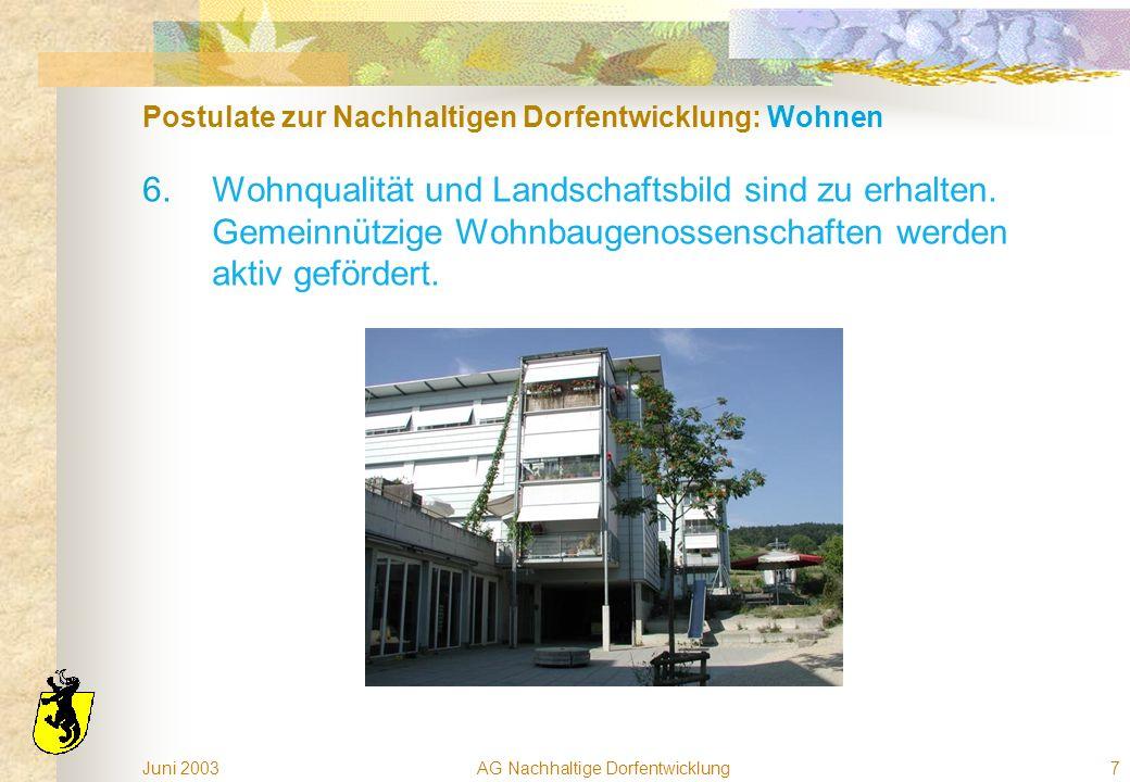 Juni 2003AG Nachhaltige Dorfentwicklung7 Postulate zur Nachhaltigen Dorfentwicklung: Wohnen 6.Wohnqualität und Landschaftsbild sind zu erhalten. Gemei