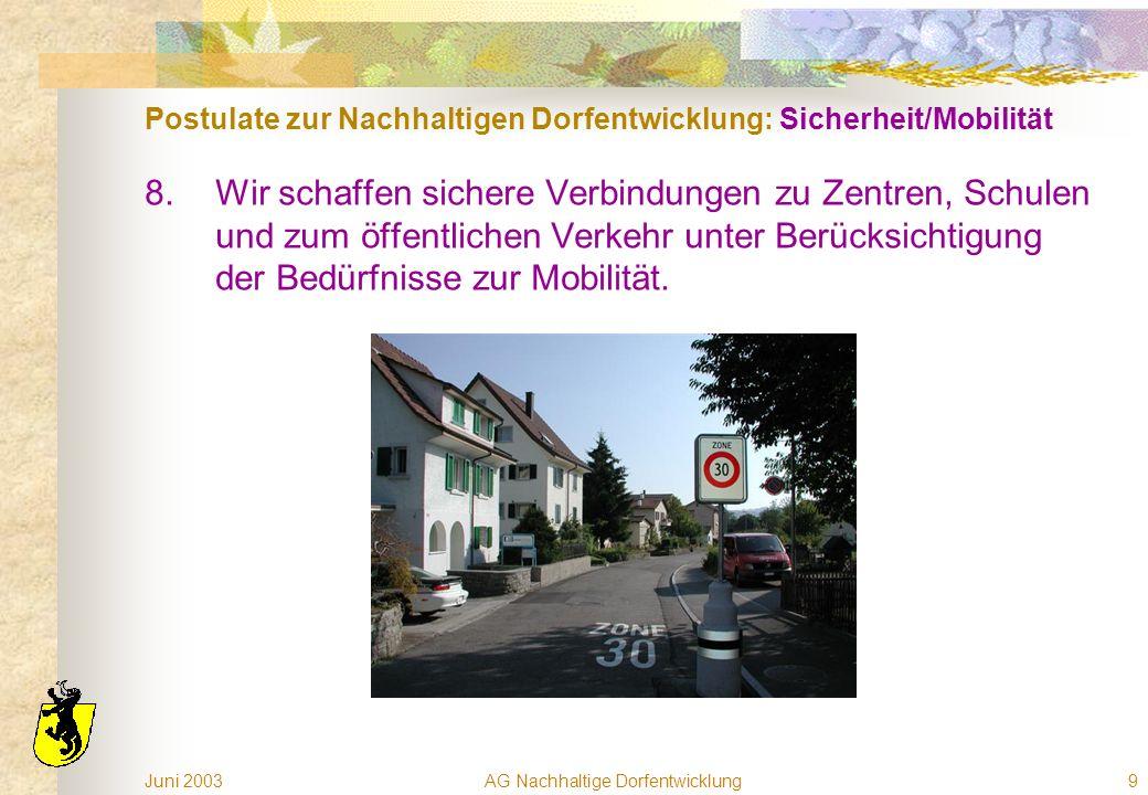 Juni 2003AG Nachhaltige Dorfentwicklung9 Postulate zur Nachhaltigen Dorfentwicklung: Sicherheit/Mobilität 8.Wir schaffen sichere Verbindungen zu Zentren, Schulen und zum öffentlichen Verkehr unter Berücksichtigung der Bedürfnisse zur Mobilität.