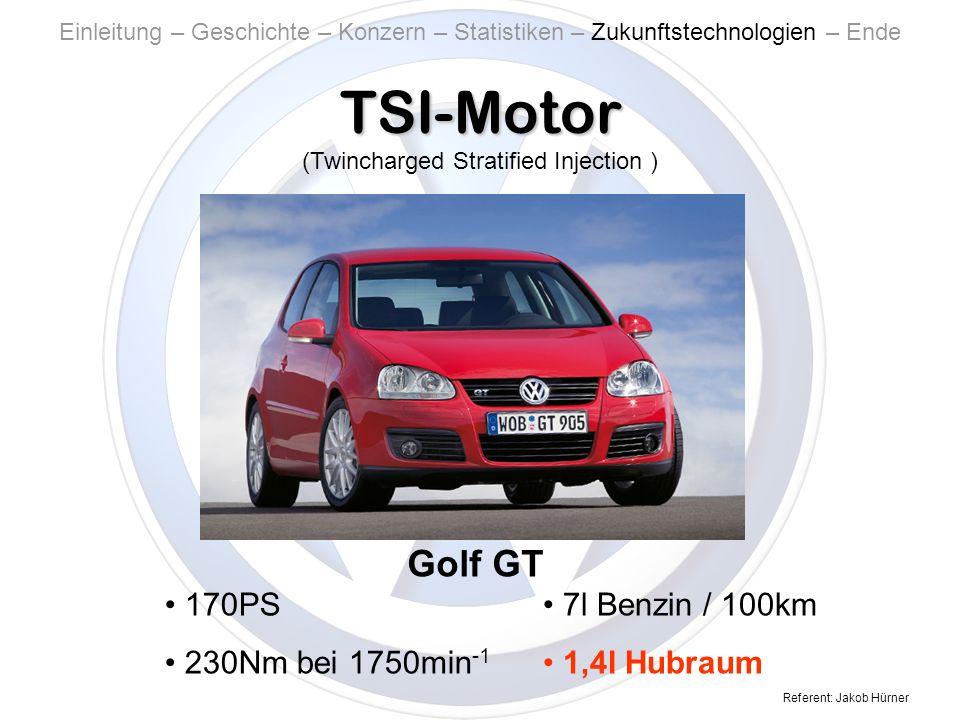 Referent: Jakob Hürner TSI-Motor Einleitung – Geschichte – Konzern – Statistiken – Zukunftstechnologien – Ende Golf GT 170PS 230Nm bei 1750min -1 7l Benzin / 100km 1,4l Hubraum (Twincharged Stratified Injection )