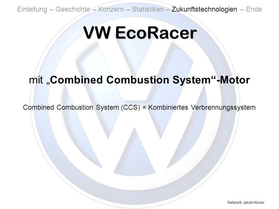 Referent: Jakob Hürner VW EcoRacer Einleitung – Geschichte – Konzern – Statistiken – Zukunftstechnologien – Ende mit Combined Combustion System-Motor Combined Combustion System (CCS) = Kombiniertes Verbrennungssystem