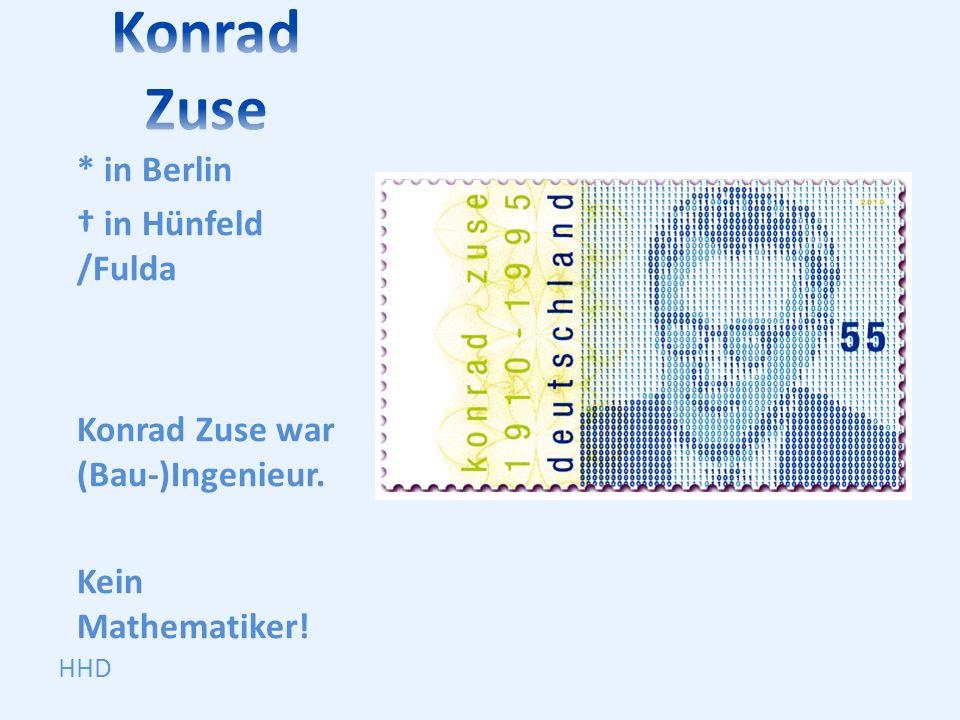 * in Berlin in Hünfeld /Fulda Konrad Zuse war (Bau-)Ingenieur. Kein Mathematiker! HHD