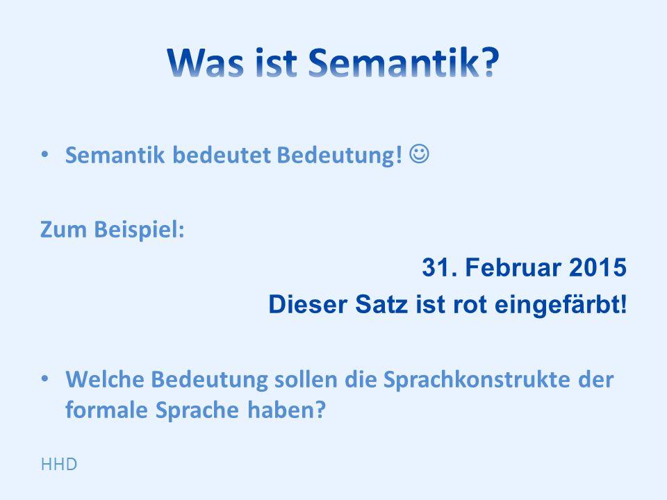 Semantik bedeutet Bedeutung. Zum Beispiel: 31. Februar 2015 Dieser Satz ist rot eingefärbt.