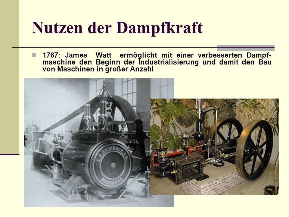 Nutzen der Dampfkraft 1767: James Watt ermöglicht mit einer verbesserten Dampf- maschine den Beginn der Industrialisierung und damit den Bau von Maschinen in großer Anzahl