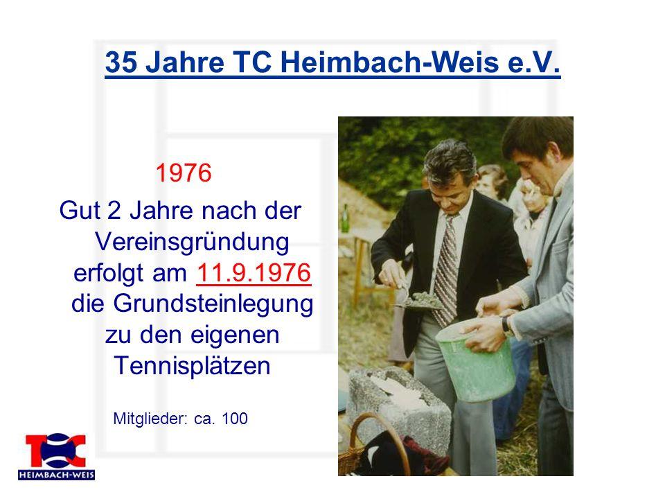 35 Jahre TC Heimbach-Weis e.V. 1976 Gut 2 Jahre nach der Vereinsgründung erfolgt am 11.9.1976 die Grundsteinlegung zu den eigenen Tennisplätzen Mitgli