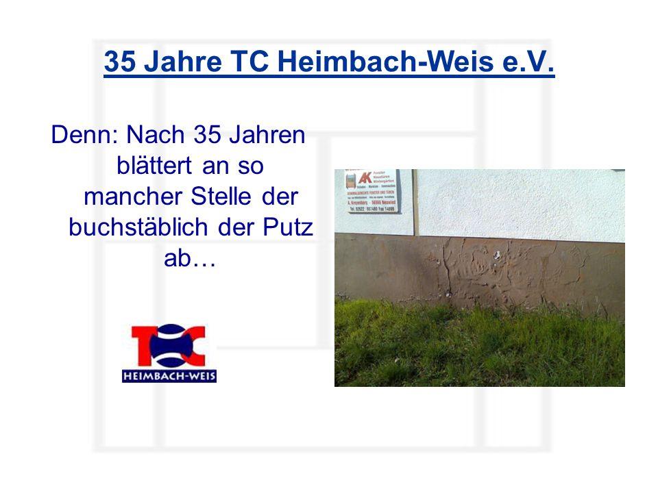 35 Jahre TC Heimbach-Weis e.V. Denn: Nach 35 Jahren blättert an so mancher Stelle der buchstäblich der Putz ab…