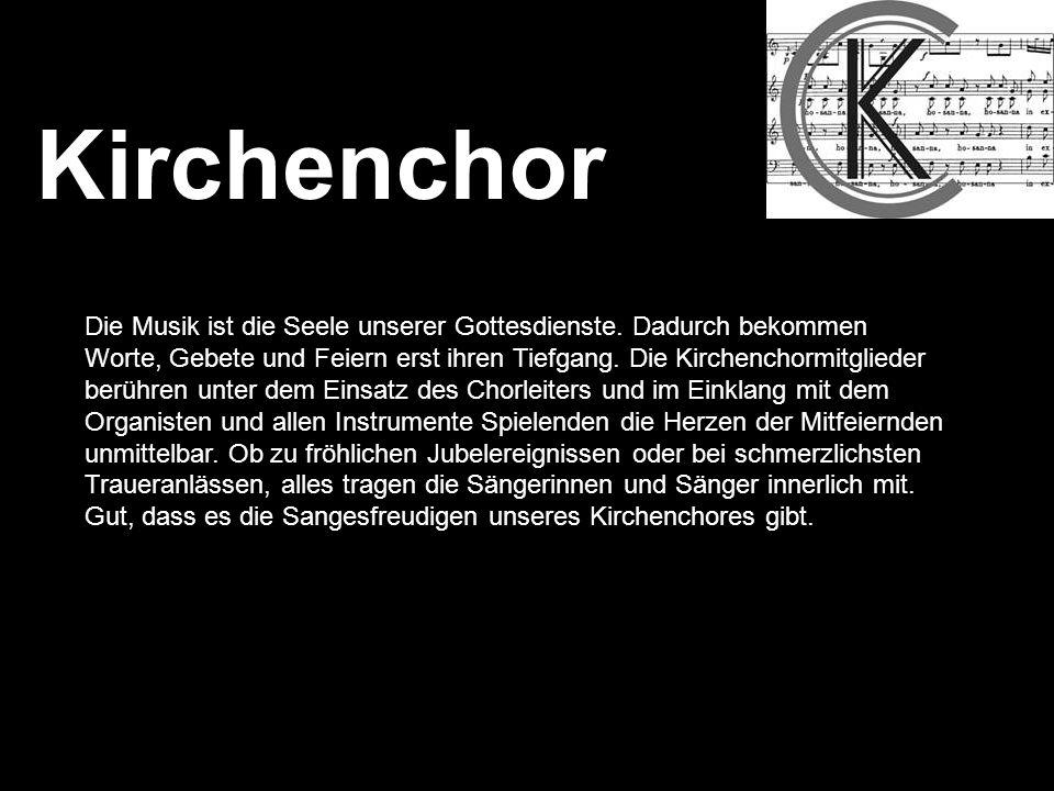 Kirchenchor Die Musik ist die Seele unserer Gottesdienste. Dadurch bekommen Worte, Gebete und Feiern erst ihren Tiefgang. Die Kirchenchormitglieder be
