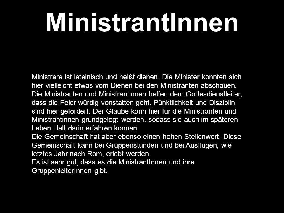 MinistrantInnen Ministrare ist lateinisch und heißt dienen. Die Minister könnten sich hier vielleicht etwas vom Dienen bei den Ministranten abschauen.