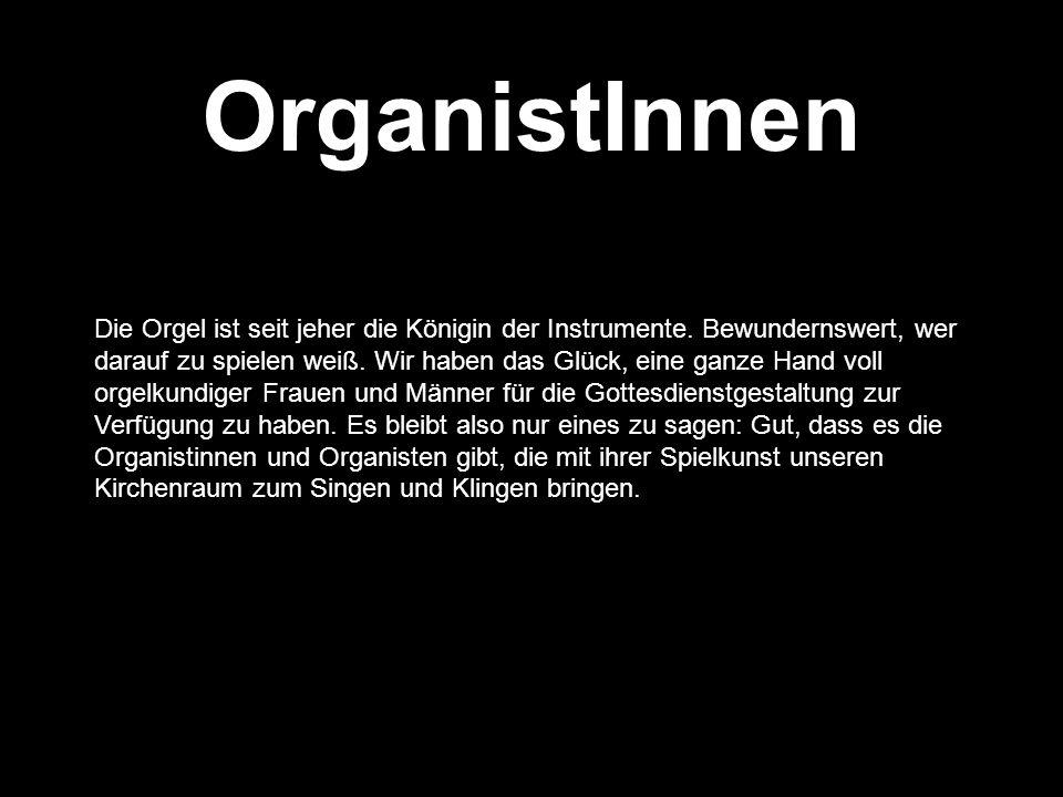 OrganistInnen Die Orgel ist seit jeher die Königin der Instrumente. Bewundernswert, wer darauf zu spielen weiß. Wir haben das Glück, eine ganze Hand v
