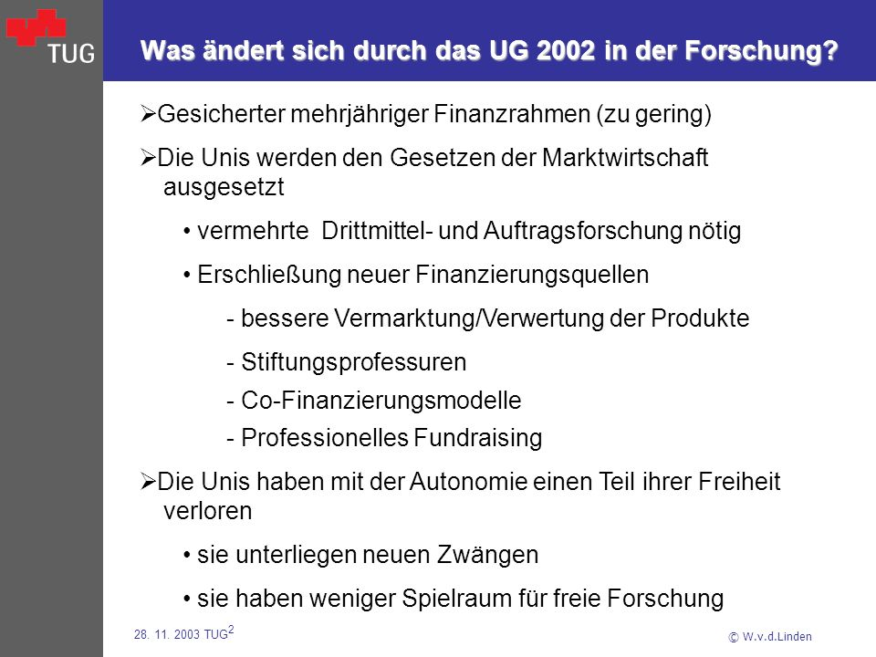 © W.v.d.Linden 28. 11. 2003 TUG 2 Was ändert sich durch das UG 2002 in der Forschung? Gesicherter mehrjähriger Finanzrahmen (zu gering) Die Unis werde