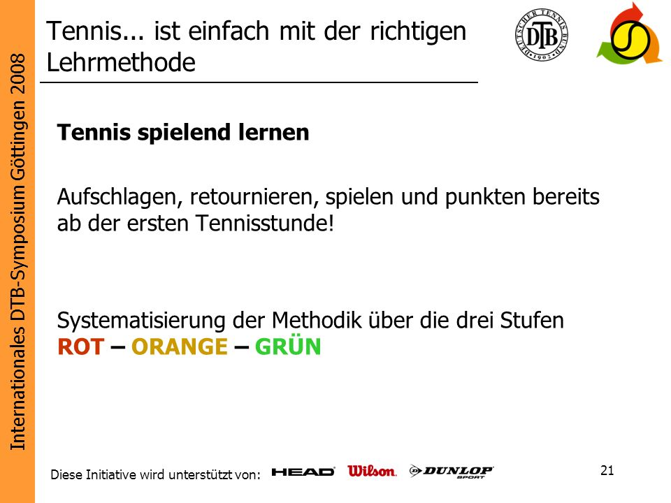 Internationales DTB-Symposium Göttingen 2008 Diese Initiative wird unterstützt von: 21 Tennis... ist einfach mit der richtigen Lehrmethode Tennis spie