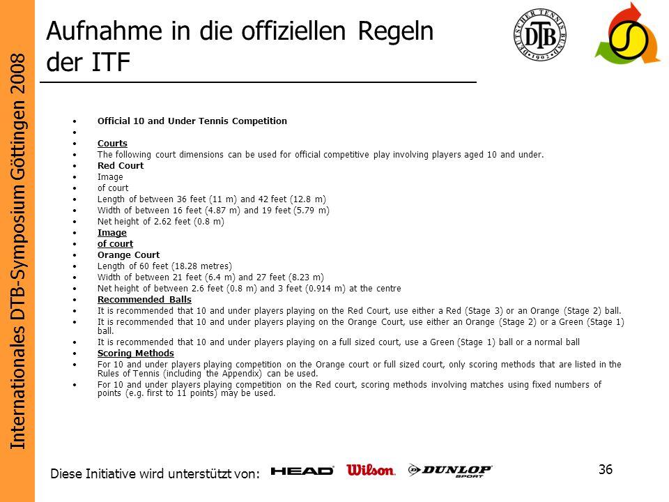 Internationales DTB-Symposium Göttingen 2008 Diese Initiative wird unterstützt von: 36 Aufnahme in die offiziellen Regeln der ITF Official 10 and Unde