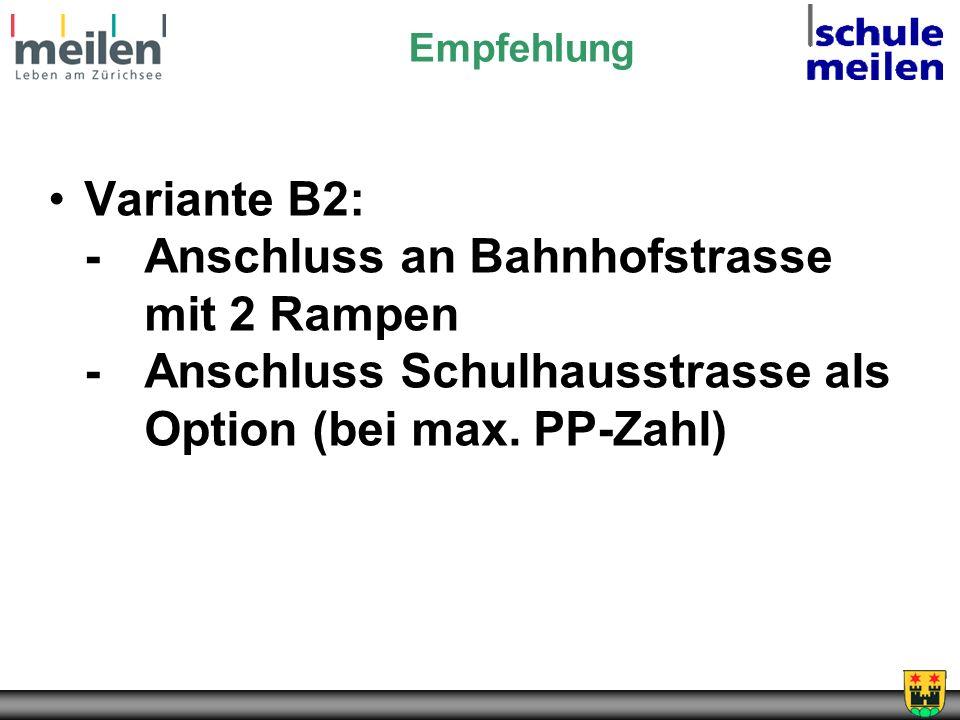 Empfehlung Variante B2: - Anschluss an Bahnhofstrasse mit 2 Rampen -Anschluss Schulhausstrasse als Option (bei max. PP-Zahl)