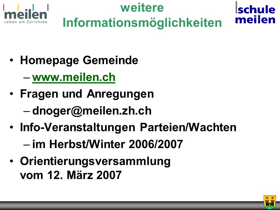 weitere Informationsmöglichkeiten Homepage Gemeinde –www.meilen.chwww.meilen.ch Fragen und Anregungen –dnoger@meilen.zh.ch Info-Veranstaltungen Parteien/Wachten –im Herbst/Winter 2006/2007 Orientierungsversammlung vom 12.